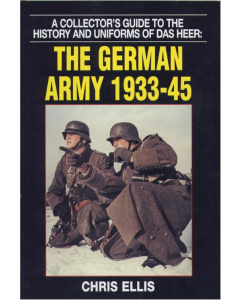 THE GERMAN ARMY 1933-45 A COLLECTOR'S GUIDE TO THE HISTORY AND UNIFORMS OF DAS HEER